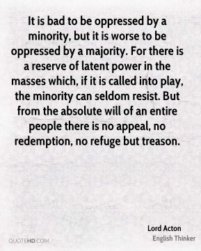 Lord Acton  - It is bad to be oppressed by a minority, but it is worse to be oppressed by a majority. For there is a reserve of latent power in the masses which, if it is called into play, the minority can seldom resist. But from the absolute will of an entire people there is no appeal, no redemption, no refuge but treason.