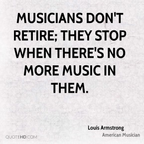 Musicians don't retire; they stop when there's no more music in them.