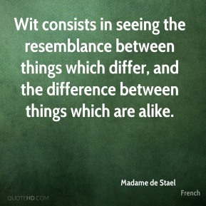 Madame de Stael  - Wit consists in seeing the resemblance between things which differ, and the difference between things which are alike.