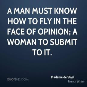 A man must know how to fly in the face of opinion; a woman to submit to it.