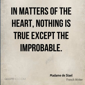 In matters of the heart, nothing is true except the improbable.