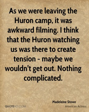 As we were leaving the Huron camp, it was awkward filming. I think that the Huron watching us was there to create tension - maybe we wouldn't get out. Nothing complicated.