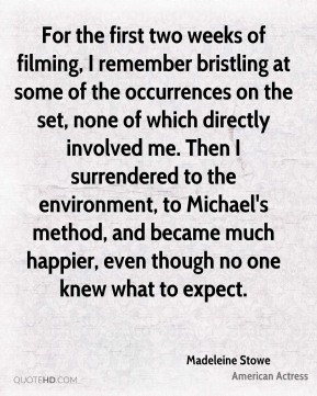 For the first two weeks of filming, I remember bristling at some of the occurrences on the set, none of which directly involved me. Then I surrendered to the environment, to Michael's method, and became much happier, even though no one knew what to expect.