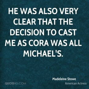 He was also very clear that the decision to cast me as Cora was all Michael's.