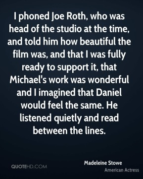 I phoned Joe Roth, who was head of the studio at the time, and told him how beautiful the film was, and that I was fully ready to support it, that Michael's work was wonderful and I imagined that Daniel would feel the same. He listened quietly and read between the lines.