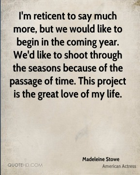I'm reticent to say much more, but we would like to begin in the coming year. We'd like to shoot through the seasons because of the passage of time. This project is the great love of my life.