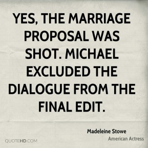 Madeleine Stowe - Yes, the marriage proposal was shot. Michael excluded the dialogue from the final edit.