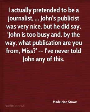 Madeleine Stowe  - I actually pretended to be a journalist, ... John's publicist was very nice, but he did say, 'John is too busy and, by the way, what publication are you from, Miss?' -- I've never told John any of this.