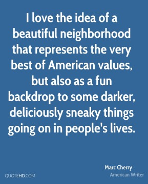 I love the idea of a beautiful neighborhood that represents the very best of American values, but also as a fun backdrop to some darker, deliciously sneaky things going on in people's lives.