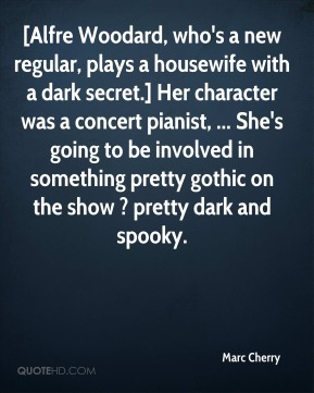 Marc Cherry  - [Alfre Woodard, who's a new regular, plays a housewife with a dark secret.] Her character was a concert pianist, ... She's going to be involved in something pretty gothic on the show ? pretty dark and spooky.