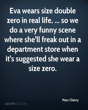 Marc Cherry  - Eva wears size double zero in real life, ... so we do a very funny scene where she'll freak out in a department store when it's suggested she wear a size zero.