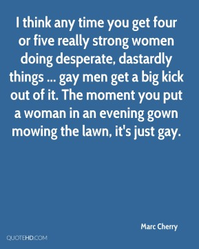 Marc Cherry  - I think any time you get four or five really strong women doing desperate, dastardly things ... gay men get a big kick out of it. The moment you put a woman in an evening gown mowing the lawn, it's just gay.