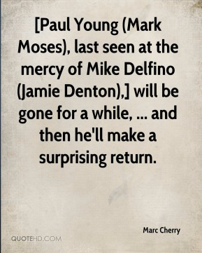 Marc Cherry  - [Paul Young (Mark Moses), last seen at the mercy of Mike Delfino (Jamie Denton),] will be gone for a while, ... and then he'll make a surprising return.