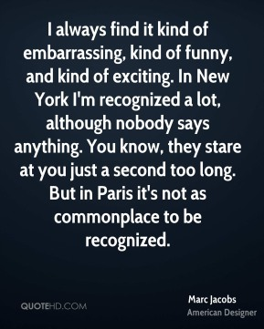 I always find it kind of embarrassing, kind of funny, and kind of exciting. In New York I'm recognized a lot, although nobody says anything. You know, they stare at you just a second too long. But in Paris it's not as commonplace to be recognized.