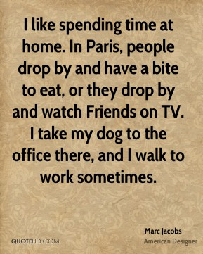 Marc Jacobs - I like spending time at home. In Paris, people drop by and have a bite to eat, or they drop by and watch Friends on TV. I take my dog to the office there, and I walk to work sometimes.