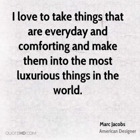 Marc Jacobs - I love to take things that are everyday and comforting and make them into the most luxurious things in the world.