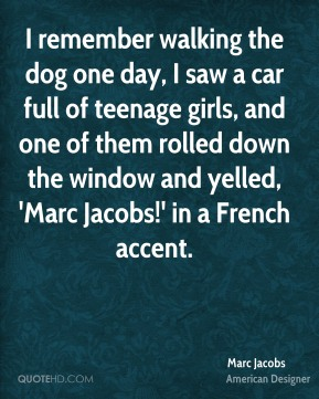Marc Jacobs - I remember walking the dog one day, I saw a car full of teenage girls, and one of them rolled down the window and yelled, 'Marc Jacobs!' in a French accent.