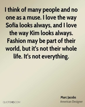 I think of many people and no one as a muse. I love the way Sofia looks always, and I love the way Kim looks always. Fashion may be part of their world, but it's not their whole life. It's not everything.