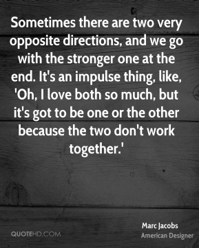 Sometimes there are two very opposite directions, and we go with the stronger one at the end. It's an impulse thing, like, 'Oh, I love both so much, but it's got to be one or the other because the two don't work together.'