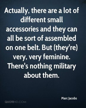 Marc Jacobs  - Actually, there are a lot of different small accessories and they can all be sort of assembled on one belt. But (they're) very, very feminine. There's nothing military about them.