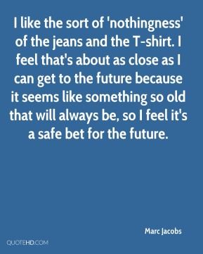 Marc Jacobs  - I like the sort of 'nothingness' of the jeans and the T-shirt. I feel that's about as close as I can get to the future because it seems like something so old that will always be, so I feel it's a safe bet for the future.