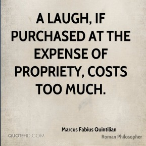 Marcus Fabius Quintilian - A laugh, if purchased at the expense of propriety, costs too much.