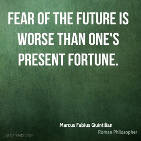 Marcus Fabius Quintilian - Fear of the future is worse than one's present fortune.