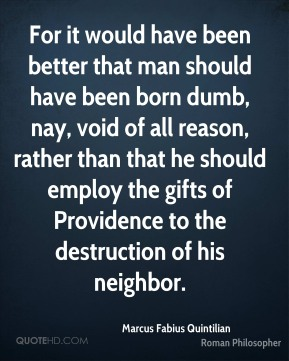 Marcus Fabius Quintilian - For it would have been better that man should have been born dumb, nay, void of all reason, rather than that he should employ the gifts of Providence to the destruction of his neighbor.