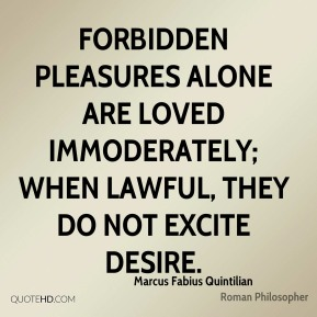 Forbidden pleasures alone are loved immoderately; when lawful, they do not excite desire.