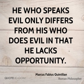 Marcus Fabius Quintilian - He who speaks evil only differs from his who does evil in that he lacks opportunity.