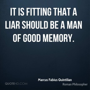Marcus Fabius Quintilian - It is fitting that a liar should be a man of good memory.