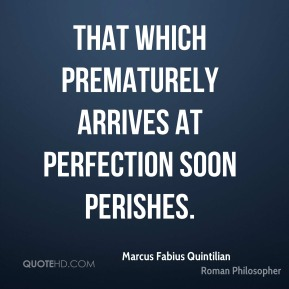 Marcus Fabius Quintilian - That which prematurely arrives at perfection soon perishes.