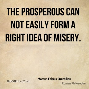 Marcus Fabius Quintilian - The prosperous can not easily form a right idea of misery.