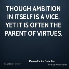 Though ambition in itself is a vice, yet it is often the parent of virtues.
