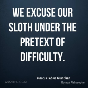Marcus Fabius Quintilian - We excuse our sloth under the pretext of difficulty.