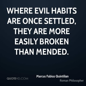 Marcus Fabius Quintilian - Where evil habits are once settled, they are more easily broken than mended.