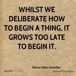 Marcus Fabius Quintilian - Whilst we deliberate how to begin a thing, it grows too late to begin it.