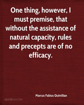 Marcus Fabius Quintilian  - One thing, however, I must premise, that without the assistance of natural capacity, rules and precepts are of no efficacy.
