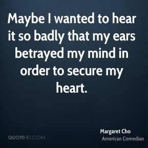 Margaret Cho - Maybe I wanted to hear it so badly that my ears betrayed my mind in order to secure my heart.