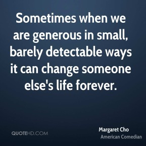 Margaret Cho - Sometimes when we are generous in small, barely detectable ways it can change someone else's life forever.