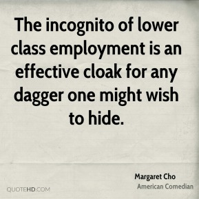 Margaret Cho - The incognito of lower class employment is an effective cloak for any dagger one might wish to hide.