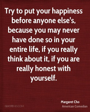 Try to put your happiness before anyone else's, because you may never have done so in your entire life, if you really think about it, if you are really honest with yourself.