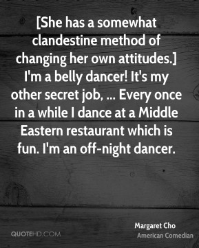 Margaret Cho  - [She has a somewhat clandestine method of changing her own attitudes.] I'm a belly dancer! It's my other secret job, ... Every once in a while I dance at a Middle Eastern restaurant which is fun. I'm an off-night dancer.