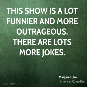 Margaret Cho  - This show is a lot funnier and more outrageous. There are lots more jokes.