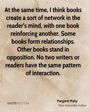Margaret Mahy - At the same time, I think books create a sort of network in the reader's mind, with one book reinforcing another. Some books form relationships. Other books stand in opposition. No two writers or readers have the same pattern of interaction.