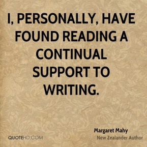 Margaret Mahy - I, personally, have found reading a continual support to writing.