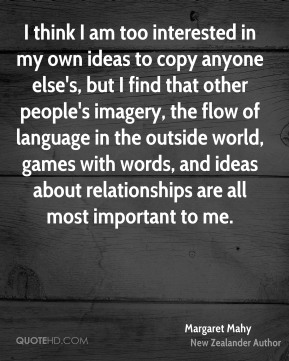Margaret Mahy - I think I am too interested in my own ideas to copy anyone else's, but I find that other people's imagery, the flow of language in the outside world, games with words, and ideas about relationships are all most important to me.