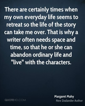 "Margaret Mahy - There are certainly times when my own everyday life seems to retreat so the life of the story can take me over. That is why a writer often needs space and time, so that he or she can abandon ordinary life and ""live"" with the characters."