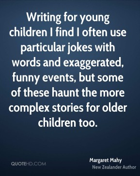 Writing for young children I find I often use particular jokes with words and exaggerated, funny events, but some of these haunt the more complex stories for older children too.