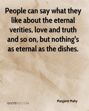 Margaret Mahy  - People can say what they like about the eternal verities, love and truth and so on, but nothing's as eternal as the dishes.